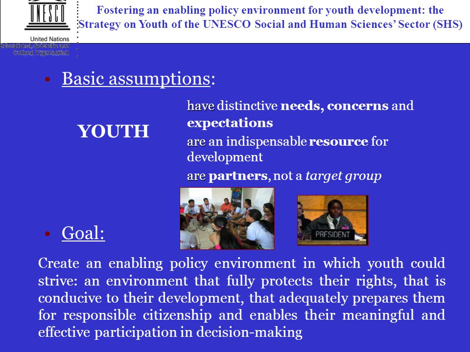 Create an enabling policy environment in which youth could strive: an environment that fully protects their rights, that is conducive to their development, that adequately prepares them for responsible citizenship and enables their meaningful and effective participation in decision-making Goal: have have distinctive needs, concerns and expectations are are an indispensable resource for development are are partners, not a target group YOUTH Basic assumptions: Fostering an enabling policy environment for youth development: the Strategy on Youth of the UNESCO Social and Human Sciences' Sector (SHS)