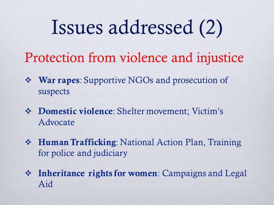 Issues addressed (2) Protection from violence and injustice  War rapes : Supportive NGOs and prosecution of suspects  Domestic violence : Shelter movement; Victim's Advocate  Human Trafficking : National Action Plan, Training for police and judiciary  Inheritance rights for women : Campaigns and Legal Aid