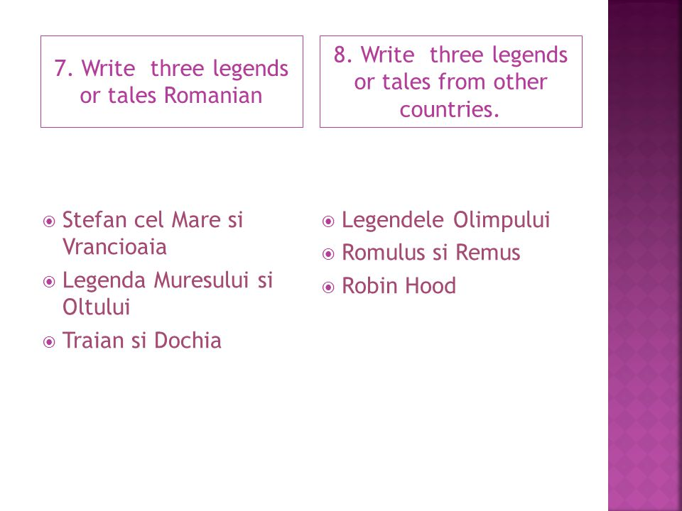 7. Write three legends or tales Romanian 8. Write three legends or tales from other countries.