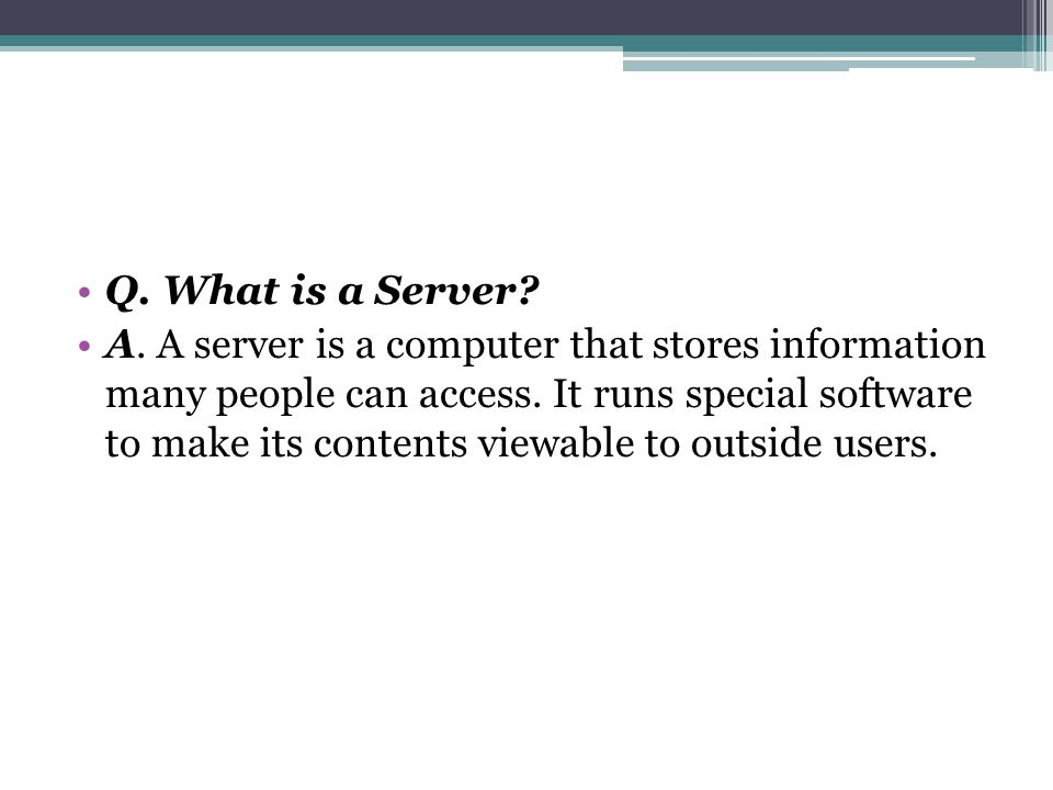 Q. What is a Server. A. A server is a computer that stores information many people can access.