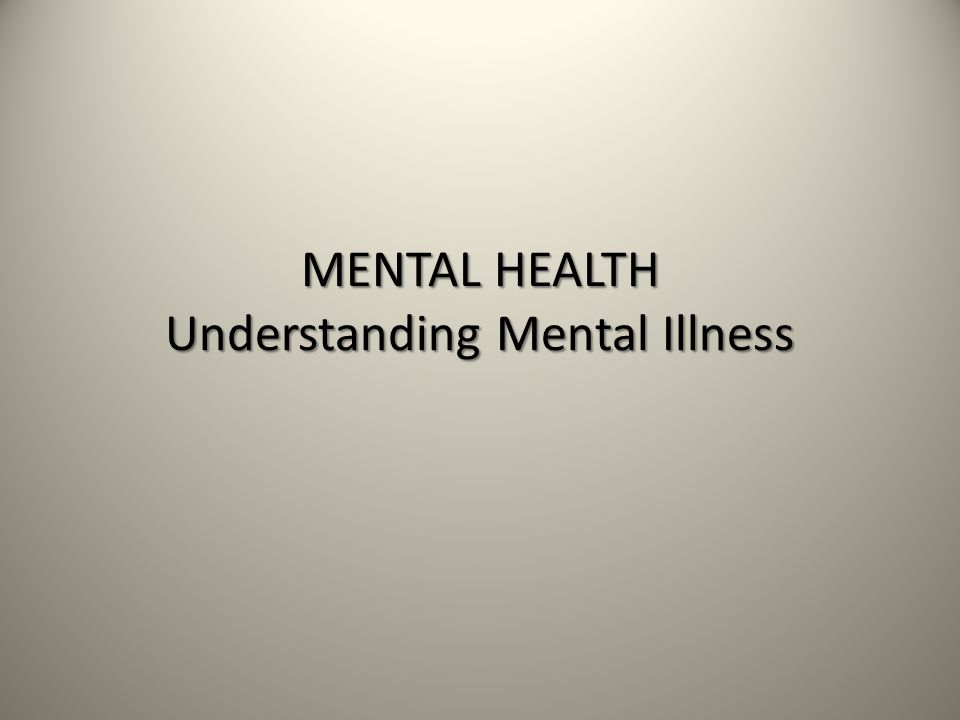 MENTAL HEALTH Understanding Mental Illness