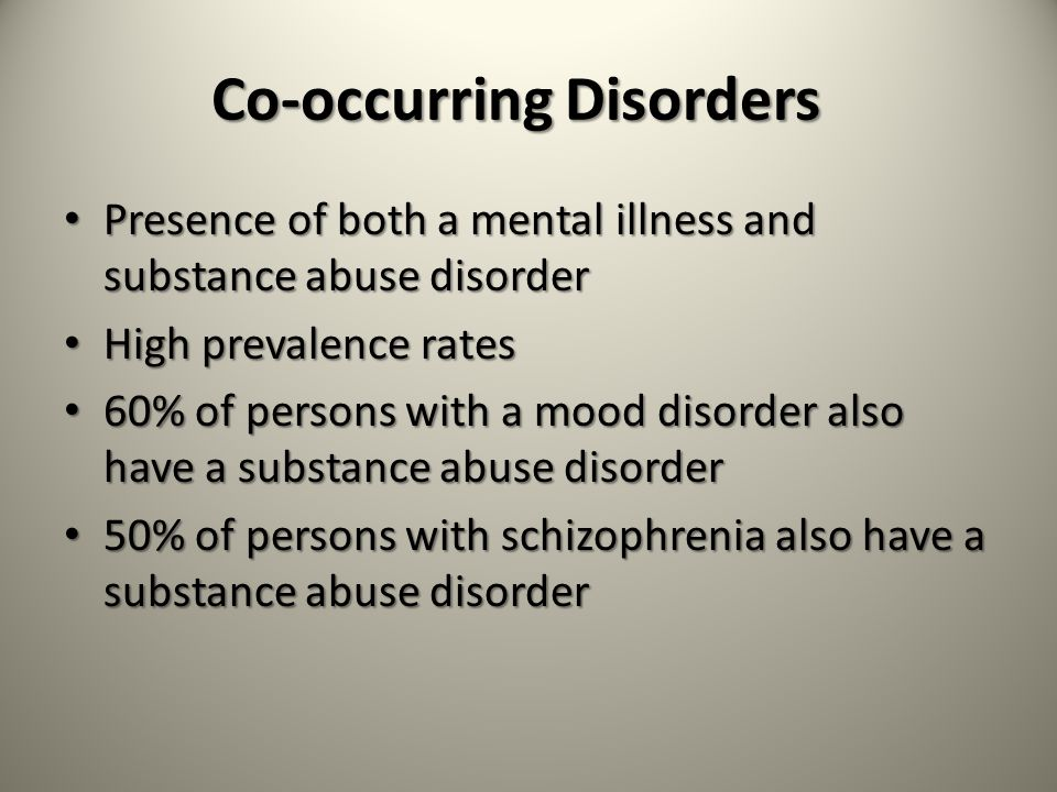 Co-occurring Disorders Presence of both a mental illness and substance abuse disorder Presence of both a mental illness and substance abuse disorder High prevalence rates High prevalence rates 60% of persons with a mood disorder also have a substance abuse disorder 60% of persons with a mood disorder also have a substance abuse disorder 50% of persons with schizophrenia also have a substance abuse disorder 50% of persons with schizophrenia also have a substance abuse disorder
