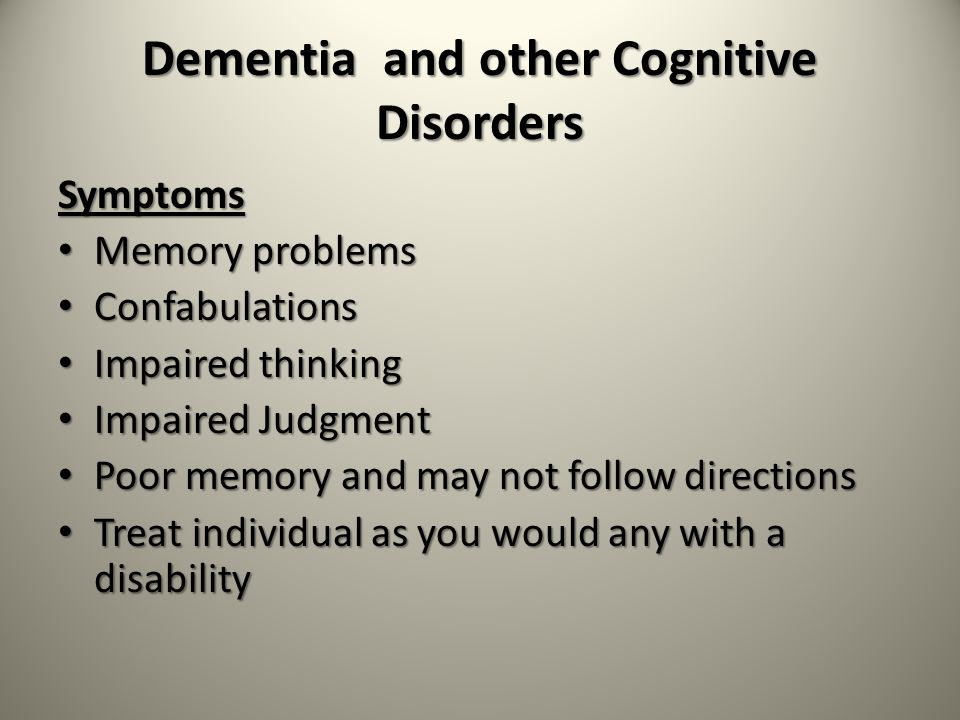 Dementia and other Cognitive Disorders Symptoms Memory problems Memory problems Confabulations Confabulations Impaired thinking Impaired thinking Impaired Judgment Impaired Judgment Poor memory and may not follow directions Poor memory and may not follow directions Treat individual as you would any with a disability Treat individual as you would any with a disability