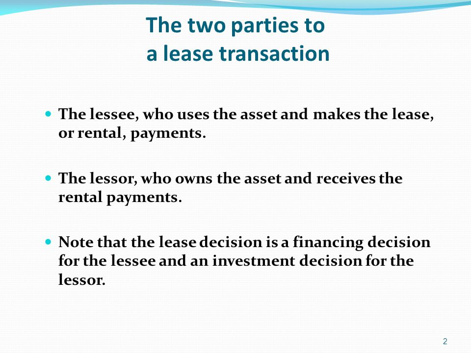 The two parties to a lease transaction The lessee, who uses the asset and makes the lease, or rental, payments.