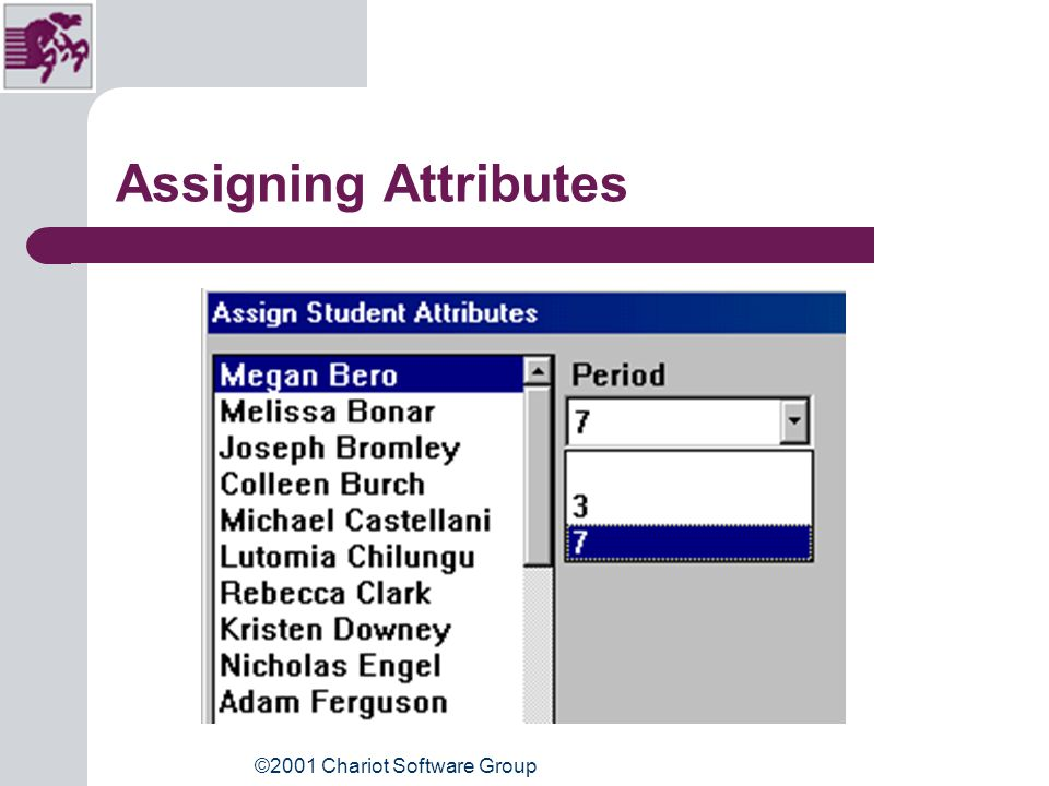 ©2001 Chariot Software Group Assign Student Attributes Go: Students, Assign Student Attributes Select: Attribute for each student as they are highlighted Use: Down arrow key to select students