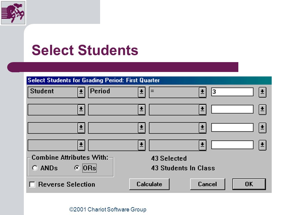 ©2001 Chariot Software Group Select Students Using Attributes Go: Students, Select Students Use first column of buttons, select Student Use second column, select Period Use third column, select equals (=) Use last button, choose period you want