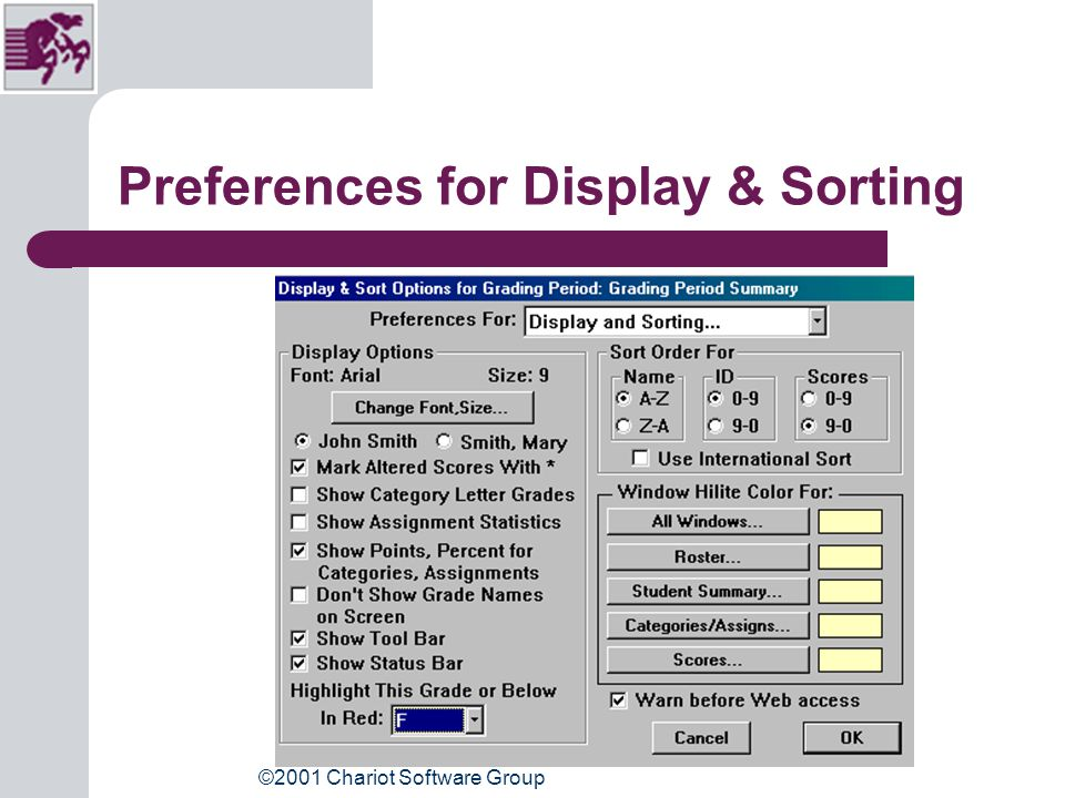 ©2001 Chariot Software Group Preferences for Display & Sorting Uncheck Mark altered scores with a * Adjust Highlight this grade or below in red. Adjust Windows highlight color