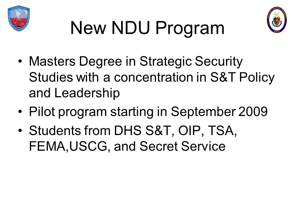 New NDU Program Masters Degree in Strategic Security Studies with a concentration in S&T Policy and Leadership Pilot program starting in September 2009 Students from DHS S&T, OIP, TSA, FEMA,USCG, and Secret Service