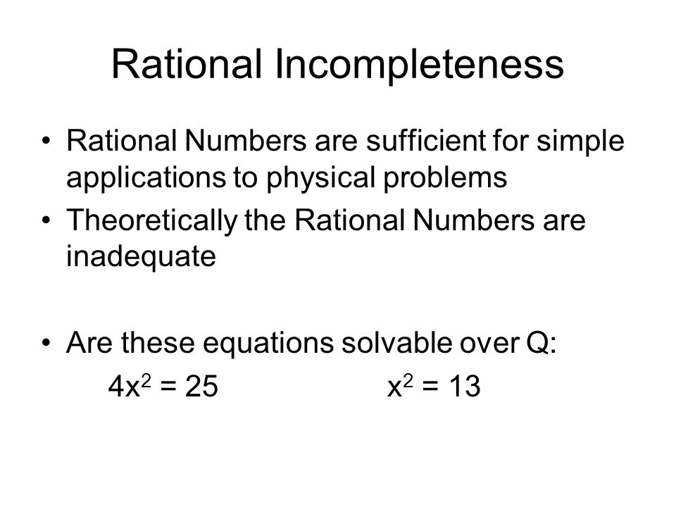 Rational Incompleteness Rational Numbers are sufficient for simple applications to physical problems Theoretically the Rational Numbers are inadequate Are these equations solvable over Q: 4x 2 = 25 x 2 = 13
