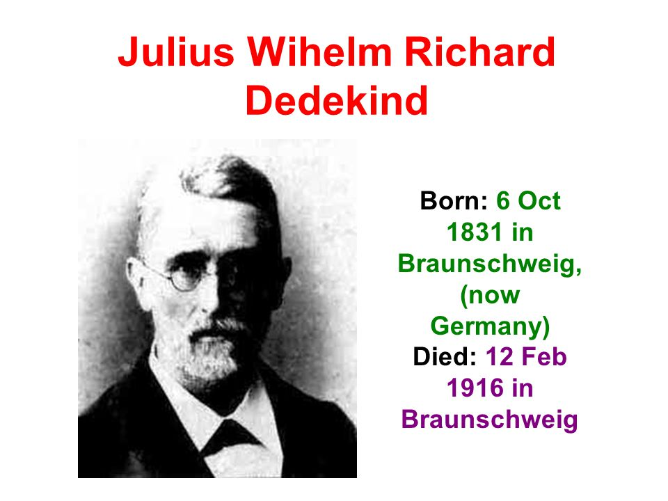Julius Wihelm Richard Dedekind Born: 6 Oct 1831 in Braunschweig, (now Germany) Died: 12 Feb 1916 in Braunschweig