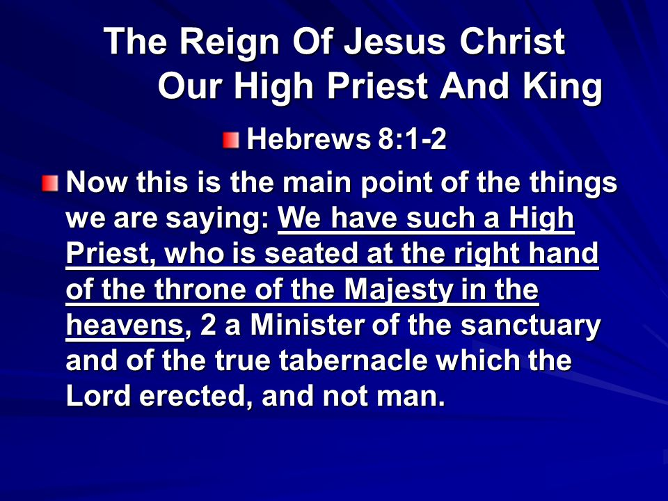 The Reign Of Jesus Christ Our High Priest And King Hebrews 8:1-2 Now this is the main point of the things we are saying: We have such a High Priest, who is seated at the right hand of the throne of the Majesty in the heavens, 2 a Minister of the sanctuary and of the true tabernacle which the Lord erected, and not man.