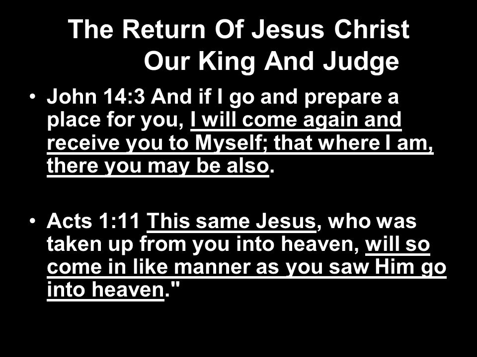 The Return Of Jesus Christ Our King And Judge John 14:3 And if I go and prepare a place for you, I will come again and receive you to Myself; that where I am, there you may be also.