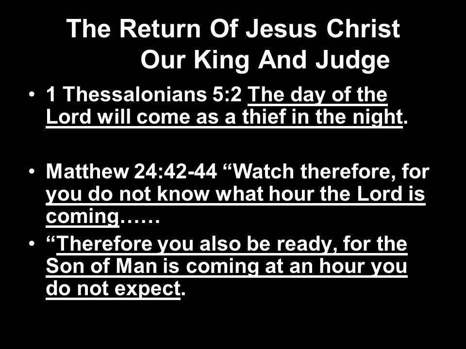 The Return Of Jesus Christ Our King And Judge 1 Thessalonians 5:2 The day of the Lord will come as a thief in the night.
