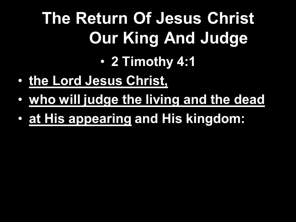 The Return Of Jesus Christ Our King And Judge 2 Timothy 4:1 the Lord Jesus Christ, who will judge the living and the dead at His appearing and His kingdom: