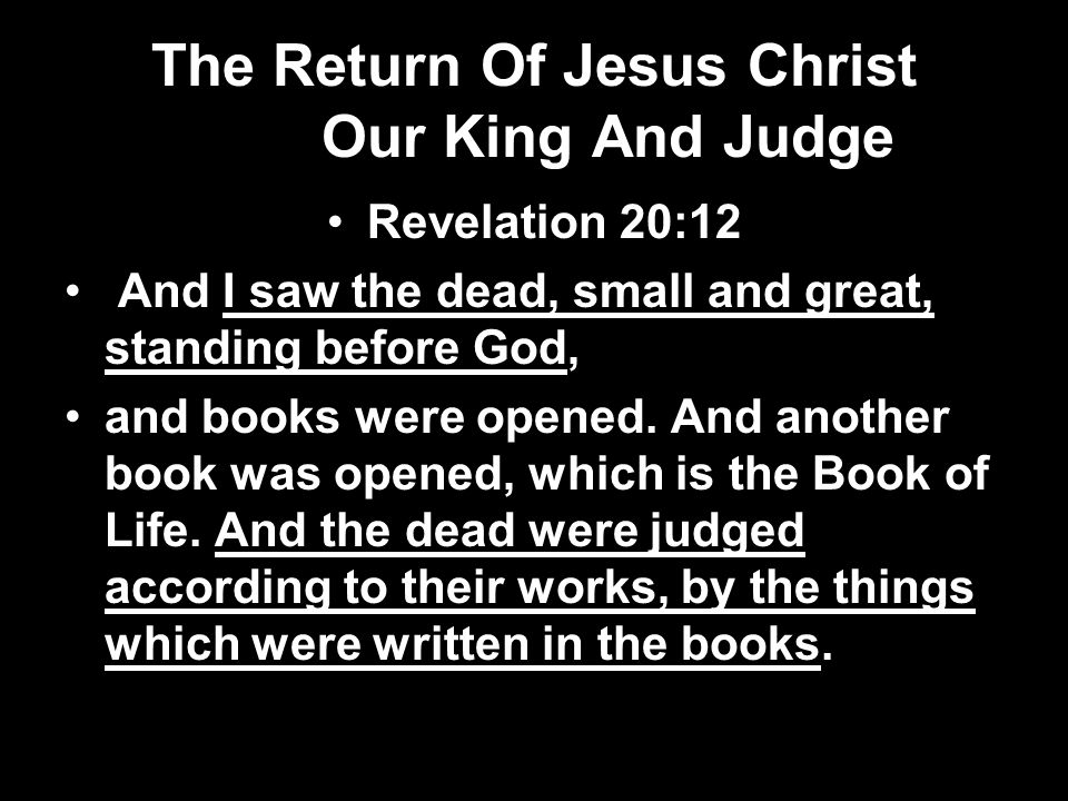 The Return Of Jesus Christ Our King And Judge Revelation 20:12 And I saw the dead, small and great, standing before God, and books were opened.
