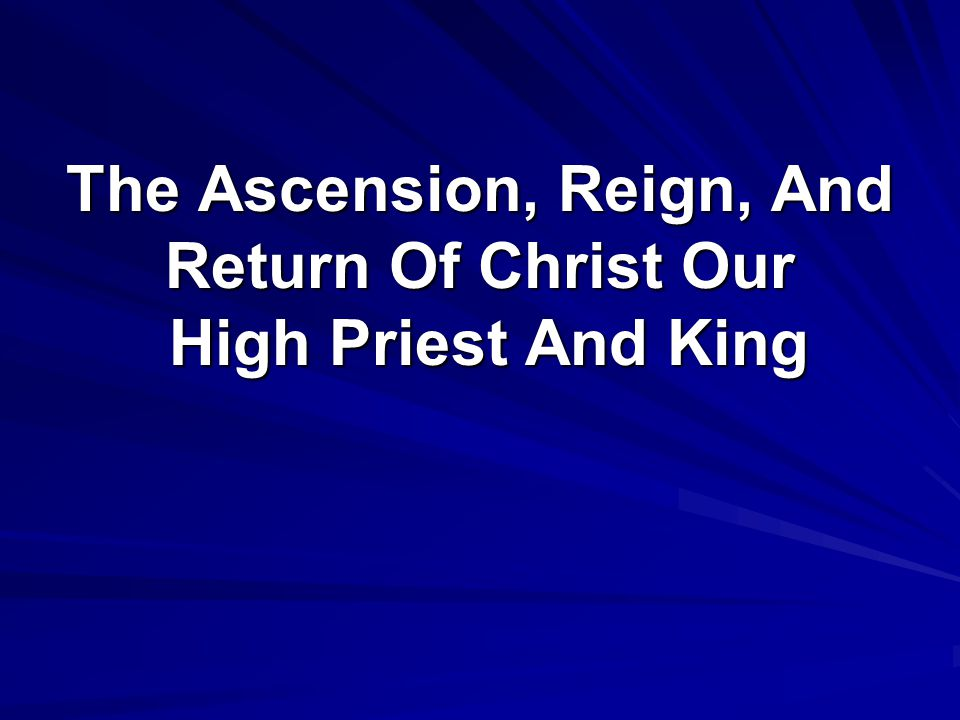 The Ascension, Reign, And Return Of Christ Our High Priest And King