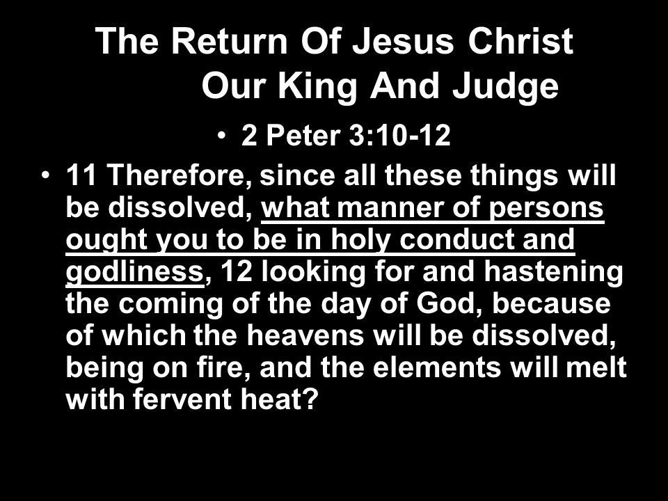 The Return Of Jesus Christ Our King And Judge 2 Peter 3: Therefore, since all these things will be dissolved, what manner of persons ought you to be in holy conduct and godliness, 12 looking for and hastening the coming of the day of God, because of which the heavens will be dissolved, being on fire, and the elements will melt with fervent heat