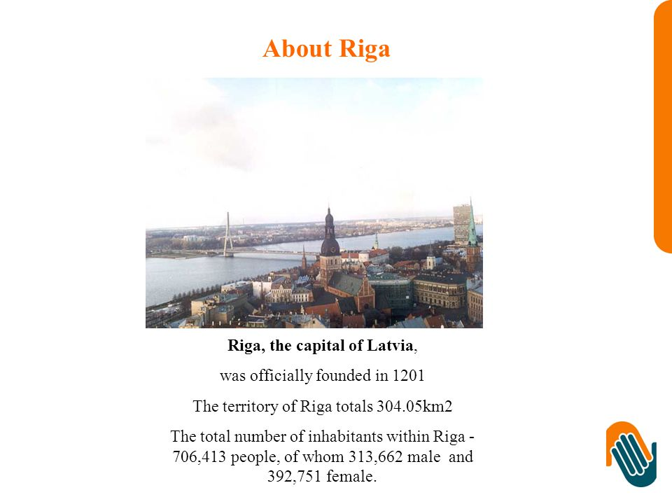 About Riga Riga, the capital of Latvia, was officially founded in 1201 The territory of Riga totals km2 The total number of inhabitants within Riga - 706,413 people, of whom 313,662 male and 392,751 female.