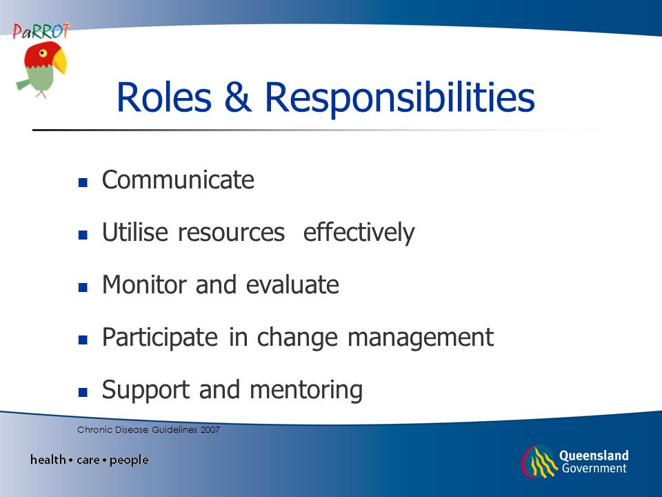 Roles & Responsibilities Communicate Utilise resources effectively Monitor and evaluate Participate in change management Support and mentoring Chronic Disease Guidelines 2007