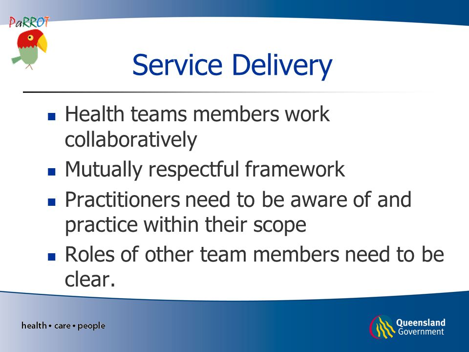 Service Delivery Health teams members work collaboratively Mutually respectful framework Practitioners need to be aware of and practice within their scope Roles of other team members need to be clear.