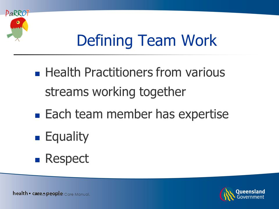 Defining Team Work Health Practitioners from various streams working together Each team member has expertise Equality Respect Primary Clinical Care Manual.