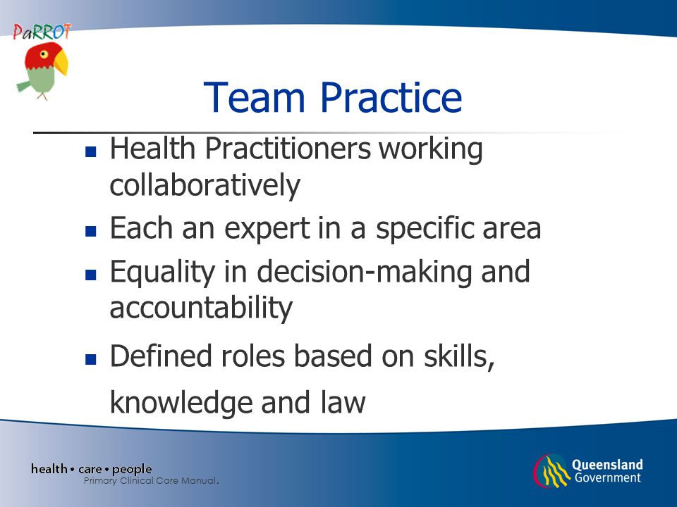 Team Practice Health Practitioners working collaboratively Each an expert in a specific area Equality in decision-making and accountability Defined roles based on skills, knowledge and law Primary Clinical Care Manual.