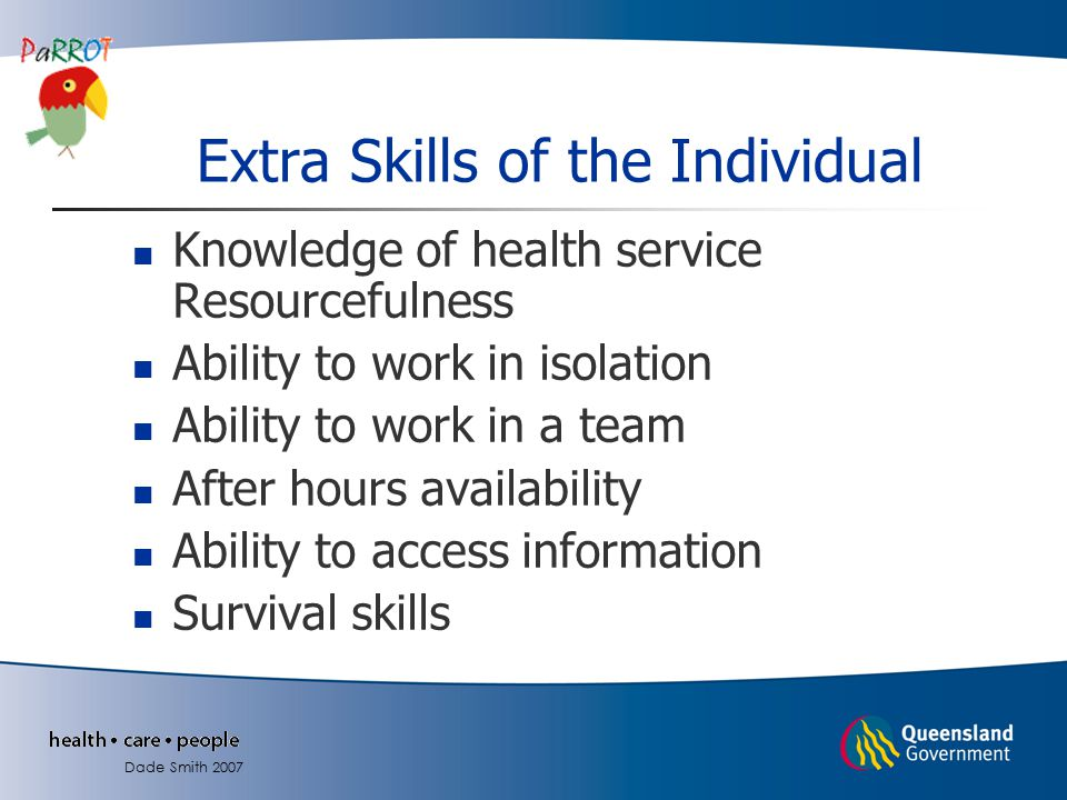 Knowledge of health service Resourcefulness Ability to work in isolation Ability to work in a team After hours availability Ability to access information Survival skills Extra Skills of the Individual Dade Smith 2007