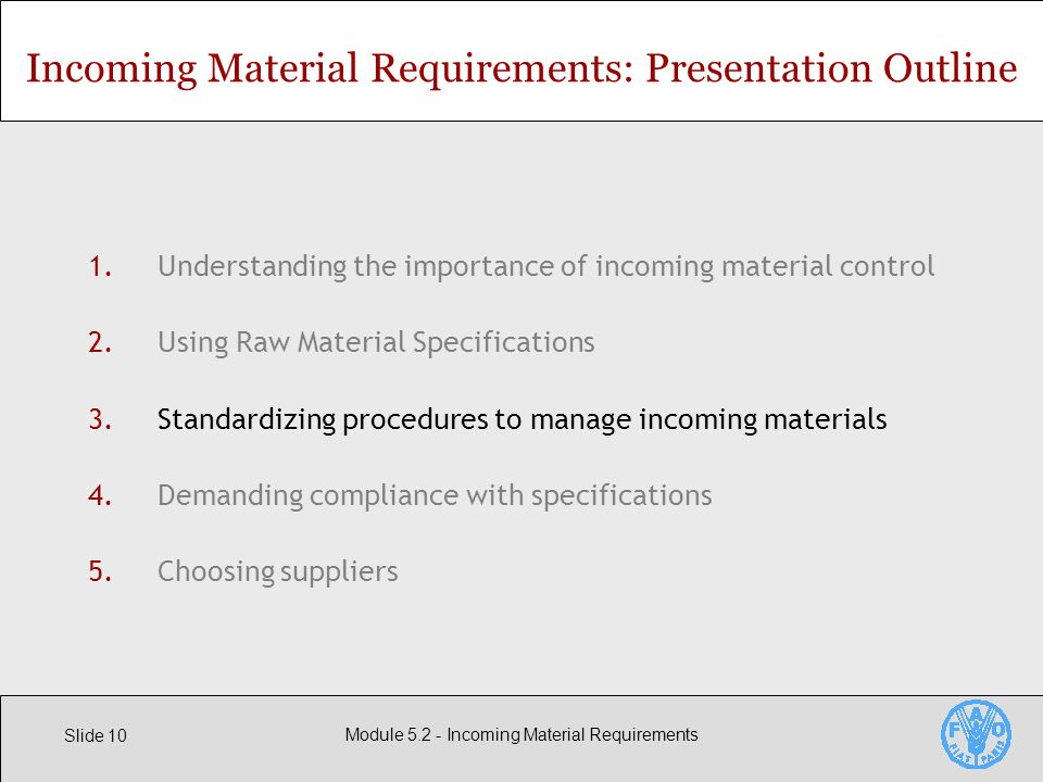 Slide 10 Module Incoming Material Requirements 1.Understanding the importance of incoming material control 2.Using Raw Material Specifications 3.Standardizing procedures to manage incoming materials 4.Demanding compliance with specifications 5.Choosing suppliers Incoming Material Requirements: Presentation Outline