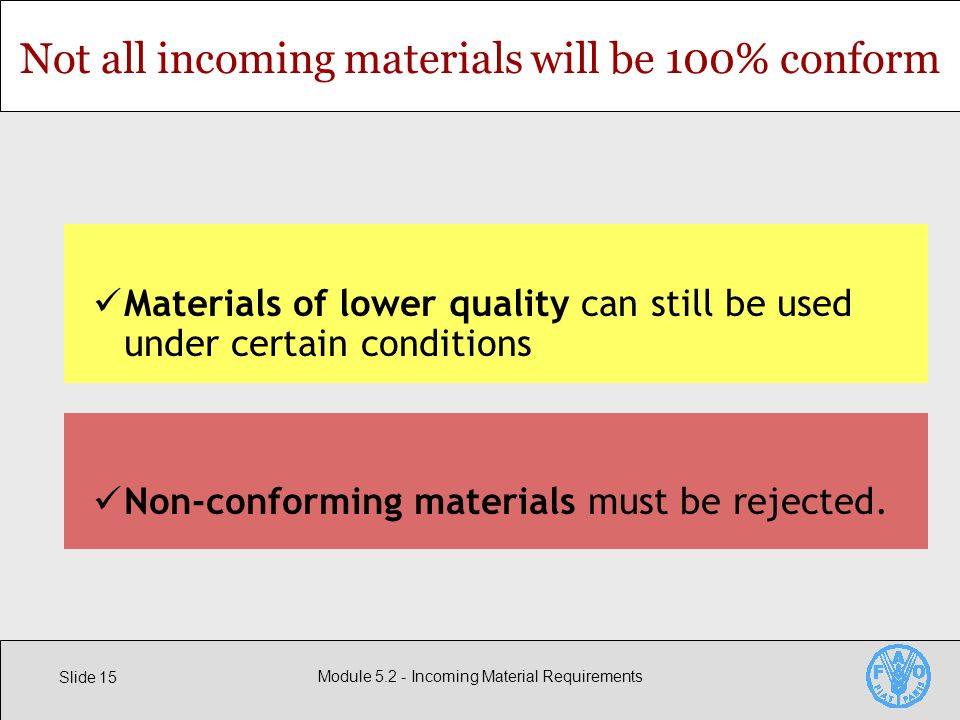 Slide 15 Module Incoming Material Requirements Not all incoming materials will be 100% conform Materials of lower quality can still be used under certain conditions Non-conforming materials must be rejected.