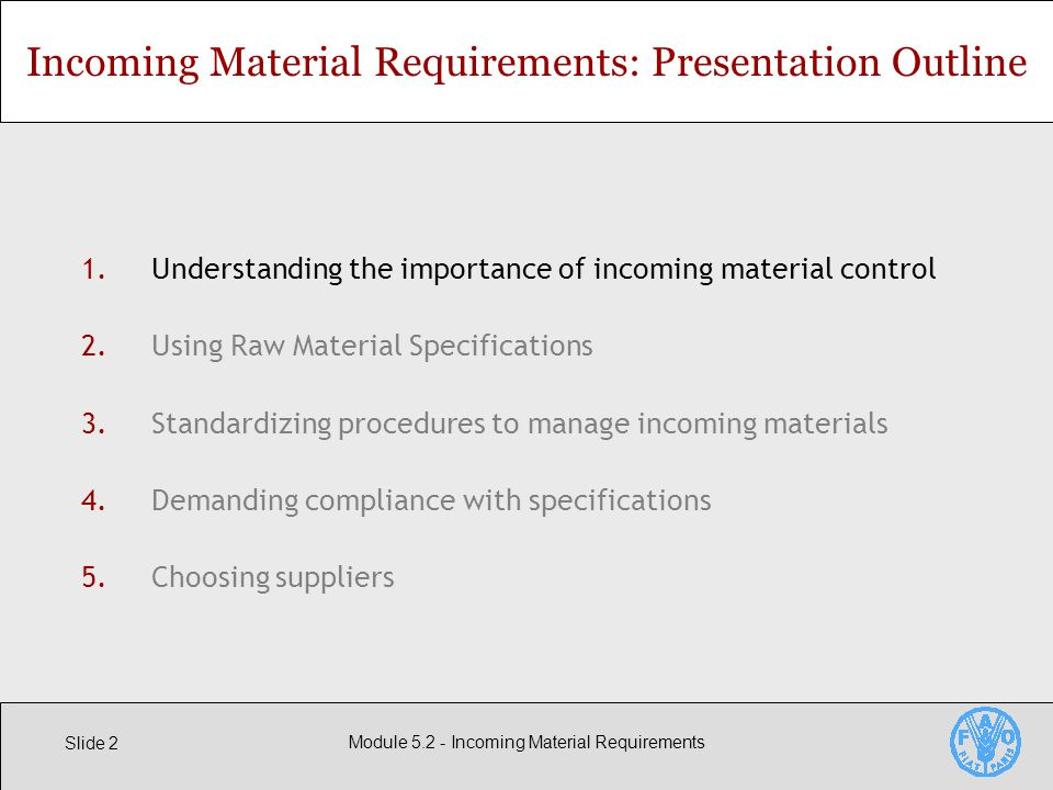 Slide 2 Module Incoming Material Requirements 1.Understanding the importance of incoming material control 2.Using Raw Material Specifications 3.Standardizing procedures to manage incoming materials 4.Demanding compliance with specifications 5.Choosing suppliers Incoming Material Requirements: Presentation Outline