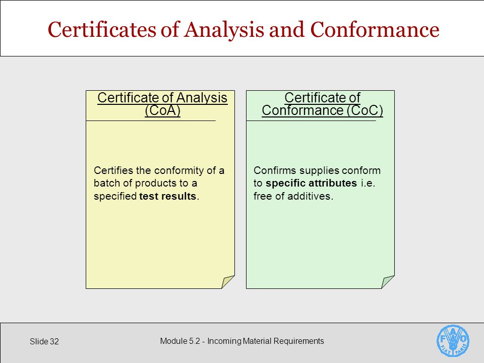 Slide 32 Module Incoming Material Requirements Certificates of Analysis and Conformance Certificate of Analysis (CoA) Certifies the conformity of a batch of products to a specified test results.
