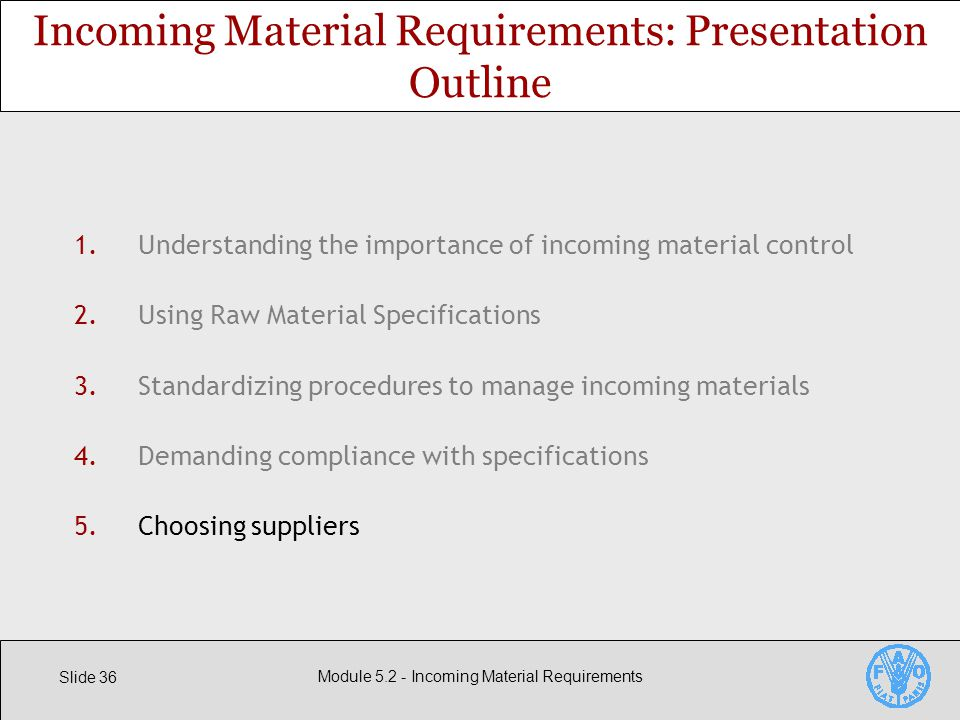 Slide 36 Module Incoming Material Requirements 1.Understanding the importance of incoming material control 2.Using Raw Material Specifications 3.Standardizing procedures to manage incoming materials 4.Demanding compliance with specifications 5.Choosing suppliers Incoming Material Requirements: Presentation Outline