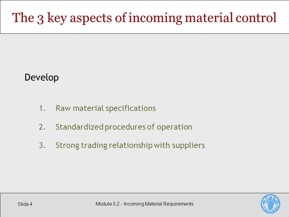 Slide 4 Module Incoming Material Requirements The 3 key aspects of incoming material control Develop 1.Raw material specifications 2.Standardized procedures of operation 3.Strong trading relationship with suppliers