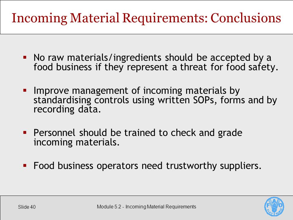 Slide 40 Module Incoming Material Requirements Incoming Material Requirements: Conclusions  No raw materials/ingredients should be accepted by a food business if they represent a threat for food safety.