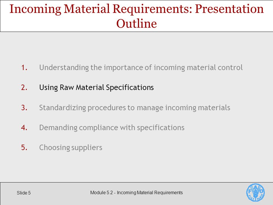 Slide 5 Module Incoming Material Requirements 1.Understanding the importance of incoming material control 2.Using Raw Material Specifications 3.Standardizing procedures to manage incoming materials 4.Demanding compliance with specifications 5.Choosing suppliers Incoming Material Requirements: Presentation Outline