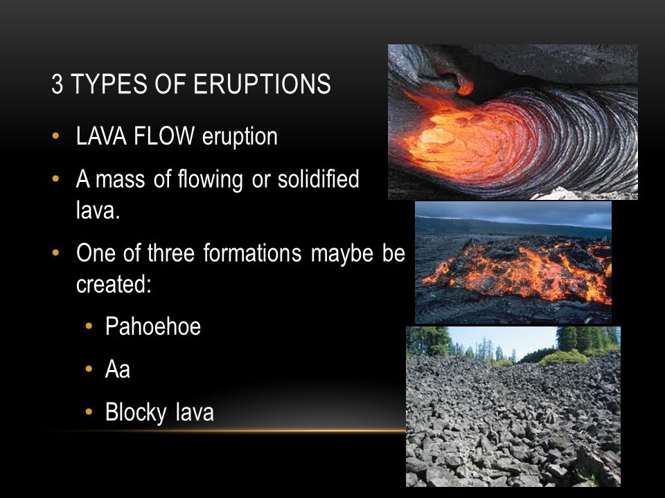 3 TYPES OF ERUPTIONS LAVA FLOW eruption A mass of flowing or solidified lava.