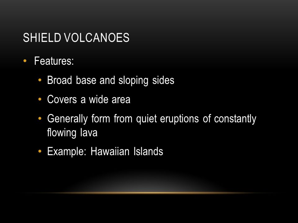 SHIELD VOLCANOES Features: Broad base and sloping sides Covers a wide area Generally form from quiet eruptions of constantly flowing lava Example: Hawaiian Islands
