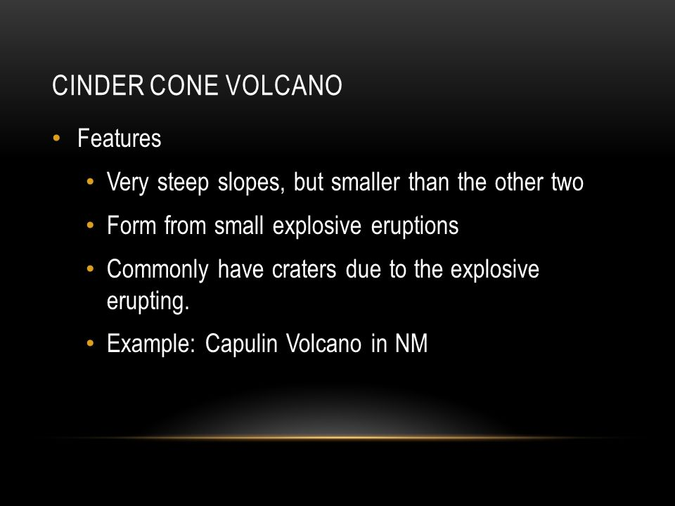 CINDER CONE VOLCANO Features Very steep slopes, but smaller than the other two Form from small explosive eruptions Commonly have craters due to the explosive erupting.