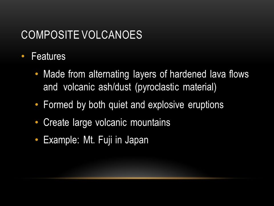 COMPOSITE VOLCANOES Features Made from alternating layers of hardened lava flows and volcanic ash/dust (pyroclastic material) Formed by both quiet and explosive eruptions Create large volcanic mountains Example: Mt.