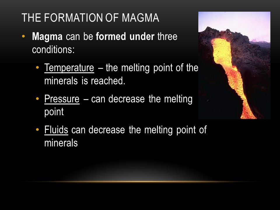THE FORMATION OF MAGMA Magma can be formed under three conditions: Temperature – the melting point of the minerals is reached.