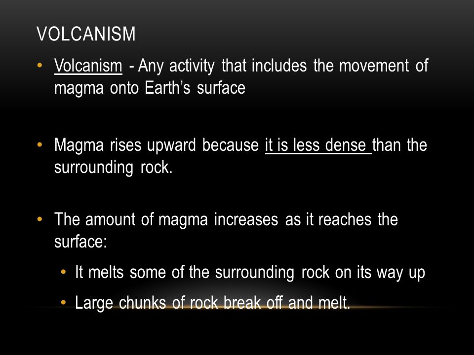VOLCANISM Volcanism - Any activity that includes the movement of magma onto Earth's surface Magma rises upward because it is less dense than the surrounding rock.