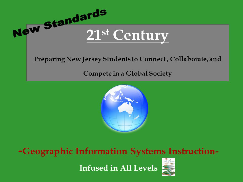- Geographic Information Systems Instruction- Infused in All Levels 21 st Century Preparing New Jersey Students to Connect, Collaborate, and Compete in a Global Society