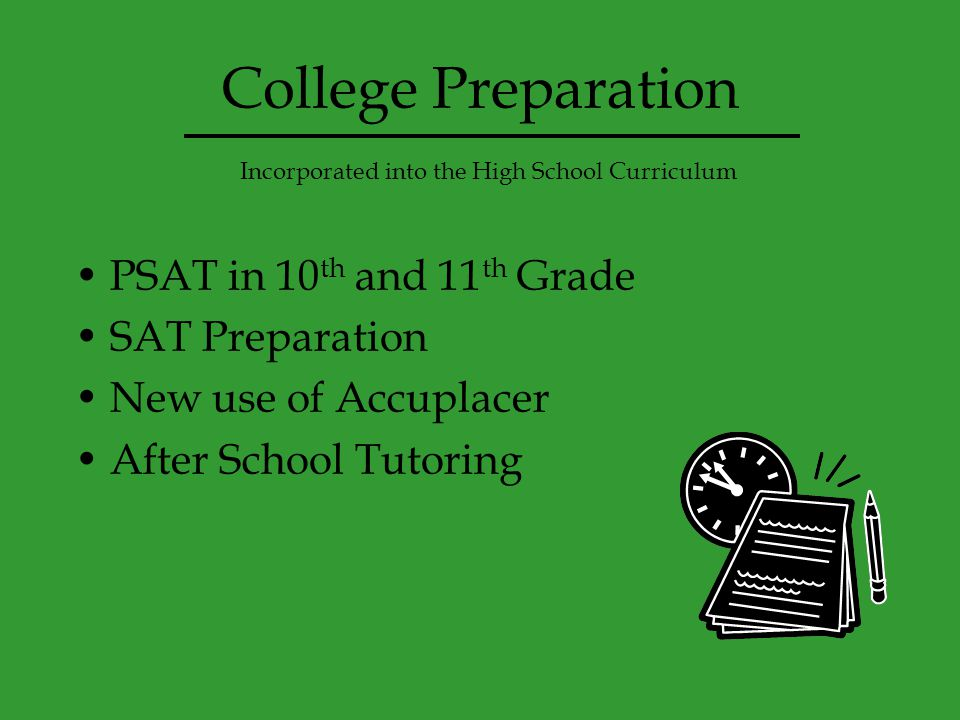 College Preparation PSAT in 10 th and 11 th Grade SAT Preparation New use of Accuplacer After School Tutoring Incorporated into the High School Curriculum