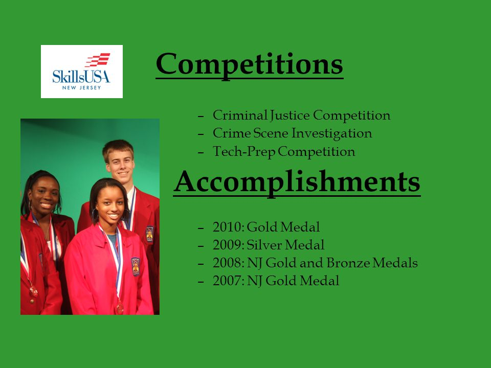 Competitions –Criminal Justice Competition –Crime Scene Investigation –Tech-Prep Competition Accomplishments –2010: Gold Medal –2009: Silver Medal –2008: NJ Gold and Bronze Medals –2007: NJ Gold Medal