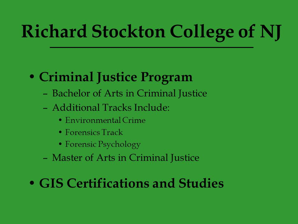 Criminal Justice Program –Bachelor of Arts in Criminal Justice –Additional Tracks Include: Environmental Crime Forensics Track Forensic Psychology –Master of Arts in Criminal Justice GIS Certifications and Studies Richard Stockton College of NJ