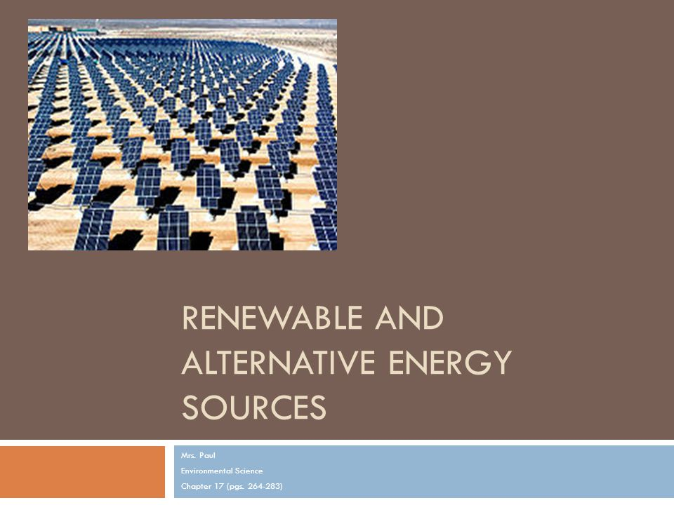 RENEWABLE AND ALTERNATIVE ENERGY SOURCES Mrs. Paul Environmental Science Chapter 17 (pgs )