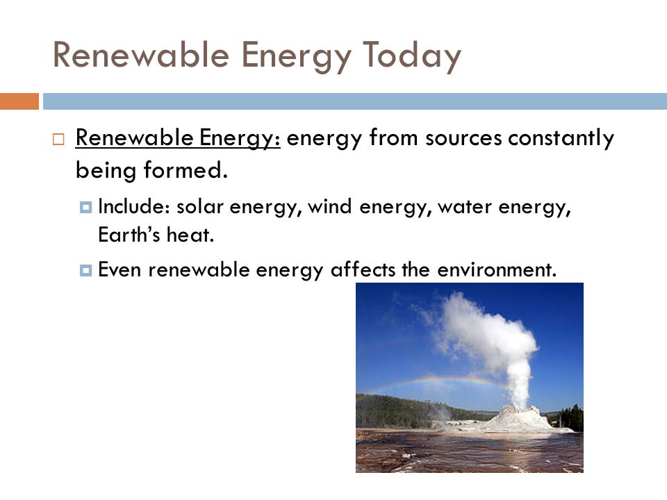 Renewable Energy Today  Renewable Energy: energy from sources constantly being formed.