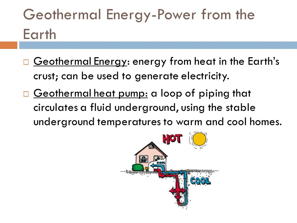Geothermal Energy-Power from the Earth  Geothermal Energy: energy from heat in the Earth's crust; can be used to generate electricity.