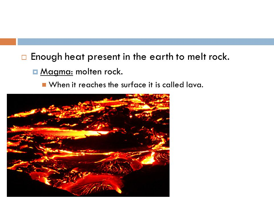  Enough heat present in the earth to melt rock.  Magma: molten rock.