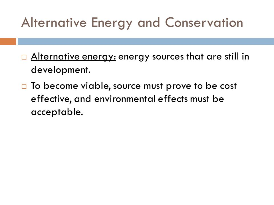 Alternative Energy and Conservation  Alternative energy: energy sources that are still in development.